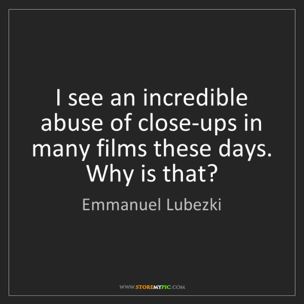 Emmanuel Lubezki: I see an incredible abuse of close-ups in many films...