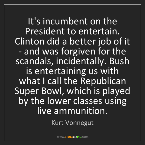 Kurt Vonnegut: It's incumbent on the President to entertain. Clinton...