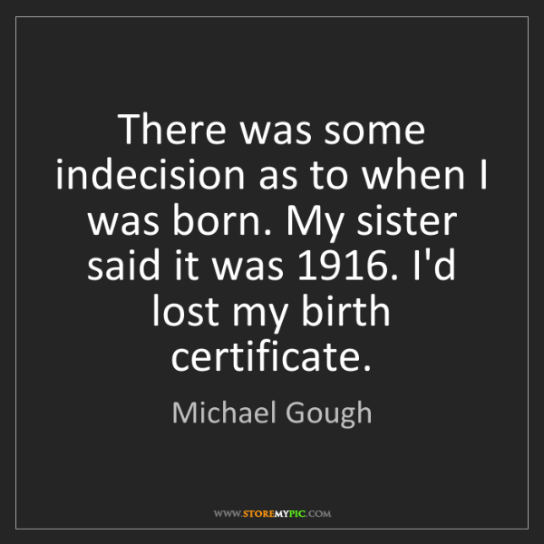 Michael Gough: There was some indecision as to when I was born. My sister...