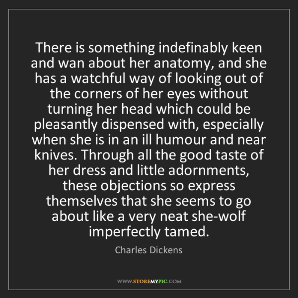Charles Dickens: There is something indefinably keen and wan about her...