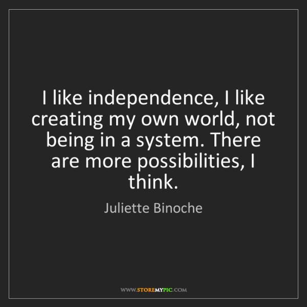 Juliette Binoche: I like independence, I like creating my own world, not...