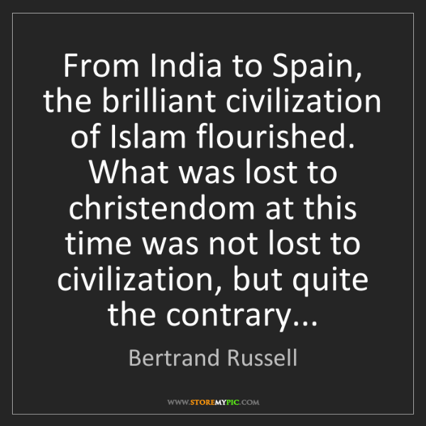 Bertrand Russell: From India to Spain, the brilliant civilization of Islam...