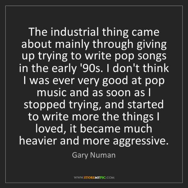 Gary Numan: The industrial thing came about mainly through giving...