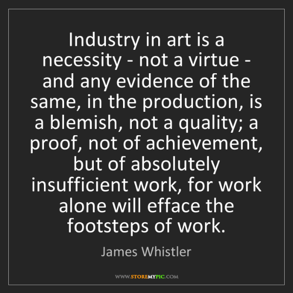 James Whistler: Industry in art is a necessity - not a virtue - and any...