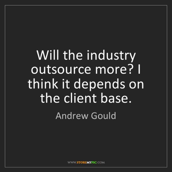 Andrew Gould: Will the industry outsource more? I think it depends...