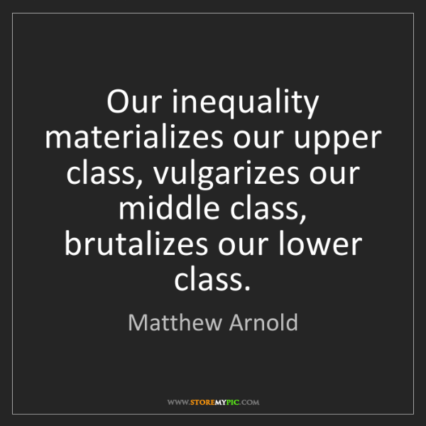 Matthew Arnold: Our inequality materializes our upper class, vulgarizes...