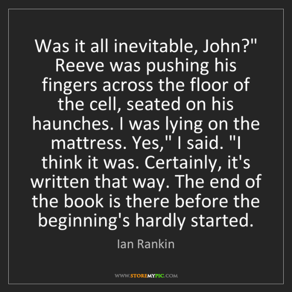 "Ian Rankin: Was it all inevitable, John?"" Reeve was pushing his fingers..."