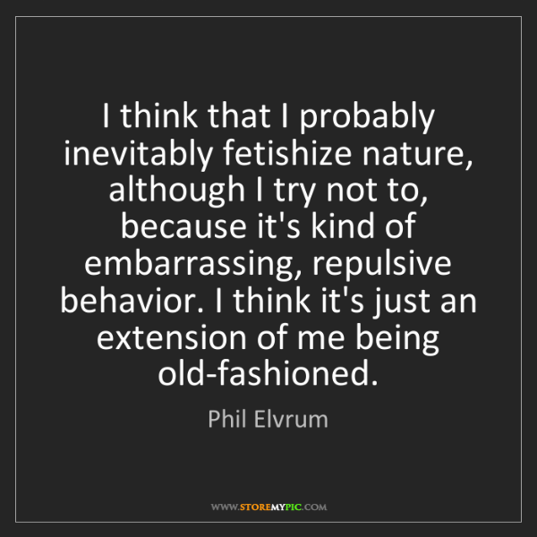 Phil Elvrum: I think that I probably inevitably fetishize nature,...