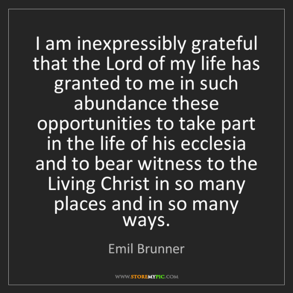 Emil Brunner: I am inexpressibly grateful that the Lord of my life...