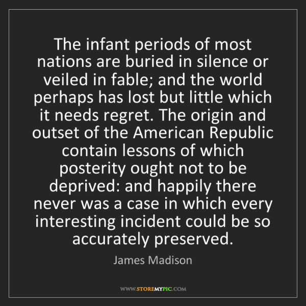 James Madison: The infant periods of most nations are buried in silence...