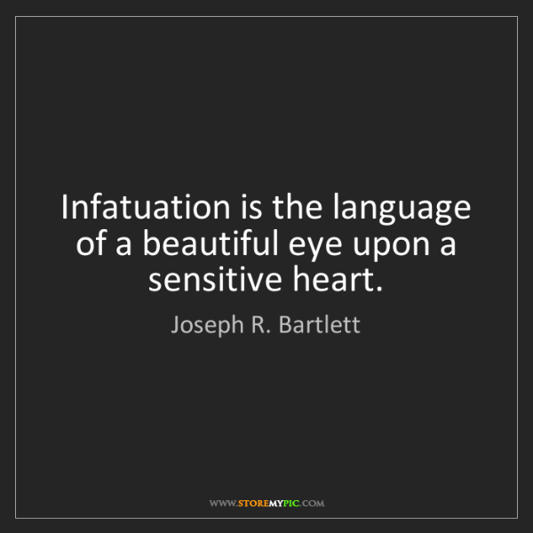 Joseph R. Bartlett: Infatuation is the language of a beautiful eye upon a...