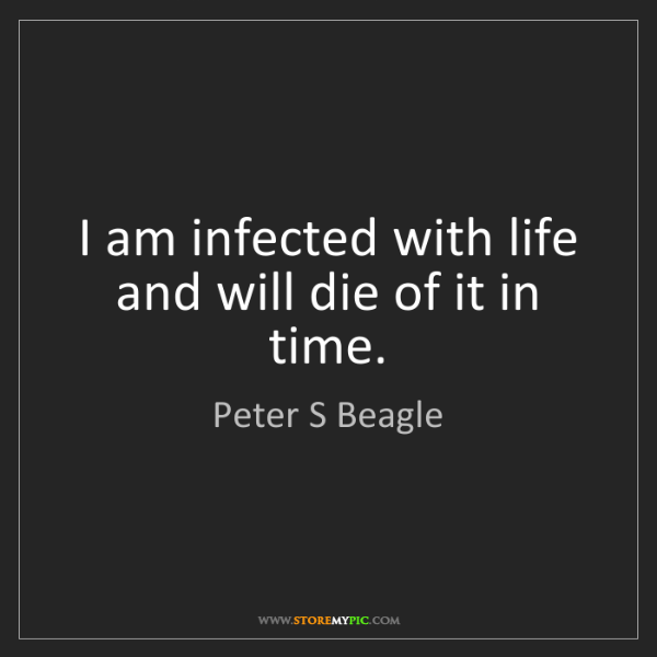 Peter S Beagle: I am infected with life and will die of it in time.