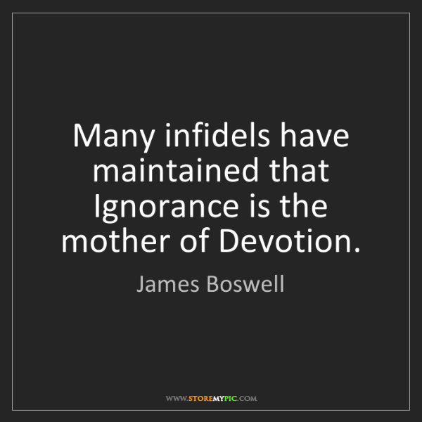 James Boswell: Many infidels have maintained that Ignorance is the mother...