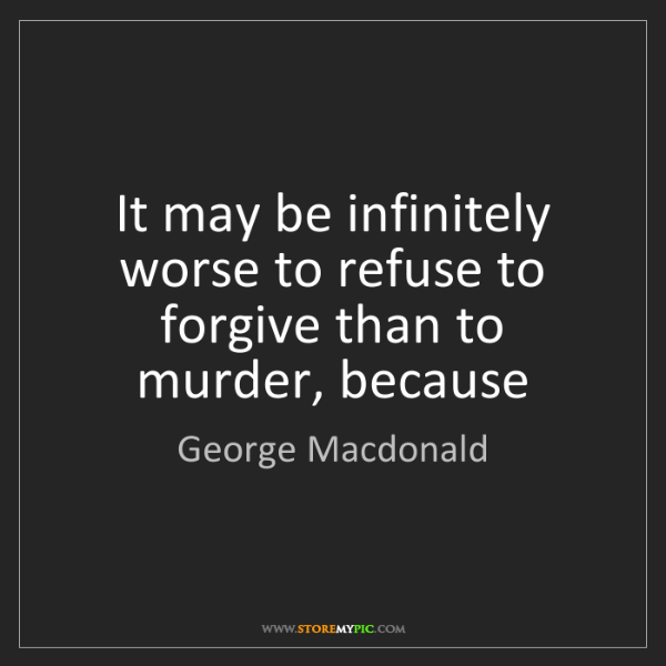 George Macdonald: It may be infinitely worse to refuse to forgive than...