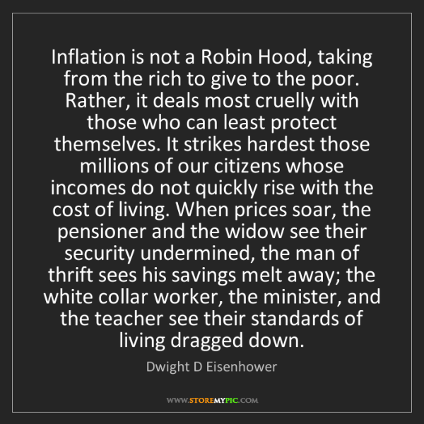 Dwight D Eisenhower: Inflation is not a Robin Hood, taking from the rich to...