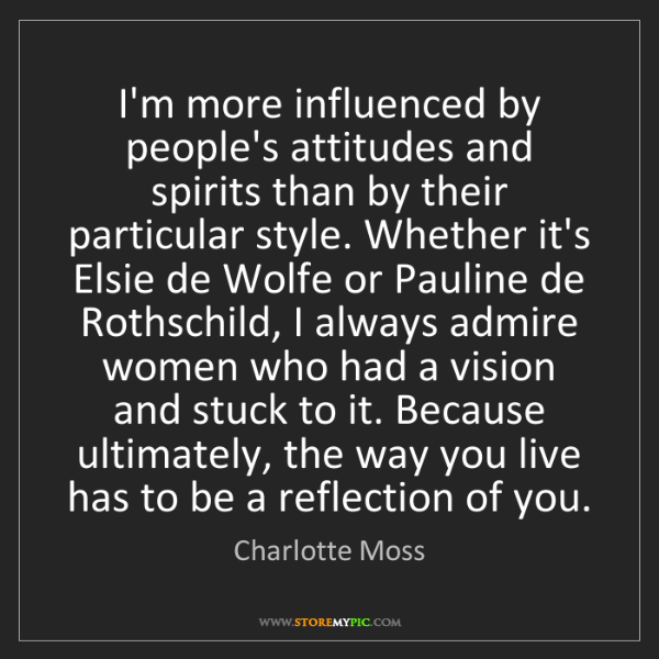 Charlotte Moss: I'm more influenced by people's attitudes and spirits...
