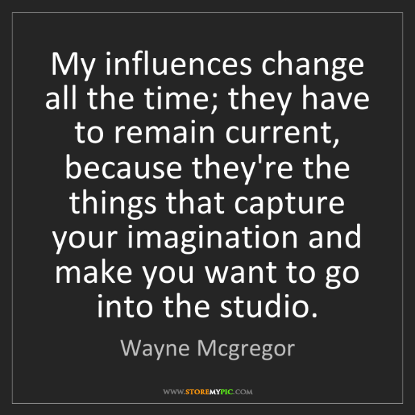 Wayne Mcgregor: My influences change all the time; they have to remain...