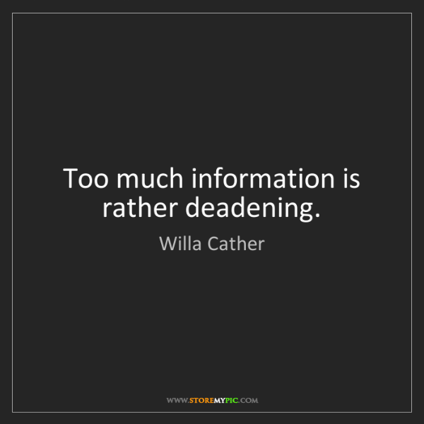 Willa Cather: Too much information is rather deadening.