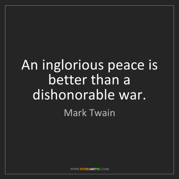 Mark Twain: An inglorious peace is better than a dishonorable war.