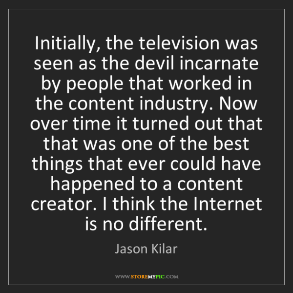 Jason Kilar: Initially, the television was seen as the devil incarnate...
