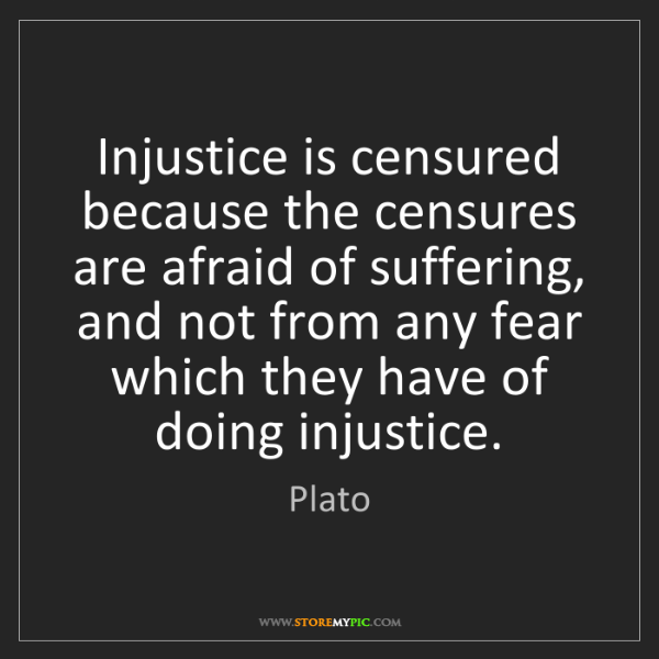 Plato: Injustice is censured because the censures are afraid...