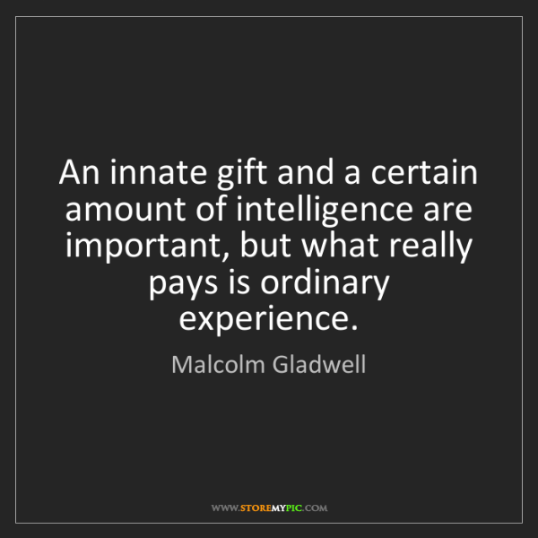 Malcolm Gladwell: An innate gift and a certain amount of intelligence are...