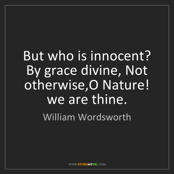 William Wordsworth: But who is innocent? By grace divine, Not otherwise,O...