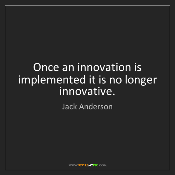 Jack Anderson: Once an innovation is implemented it is no longer innovative.