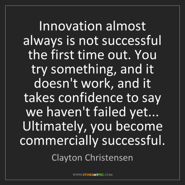 Clayton Christensen: Innovation almost always is not successful the first...