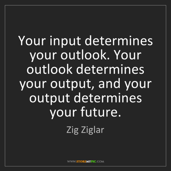 Zig Ziglar: Your input determines your outlook. Your outlook determines...