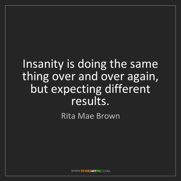 Rita Mae Brown: Insanity is doing the same thing over and over again,...