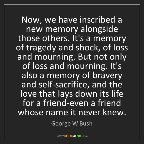George W Bush: Now, we have inscribed a new memory alongside those others....