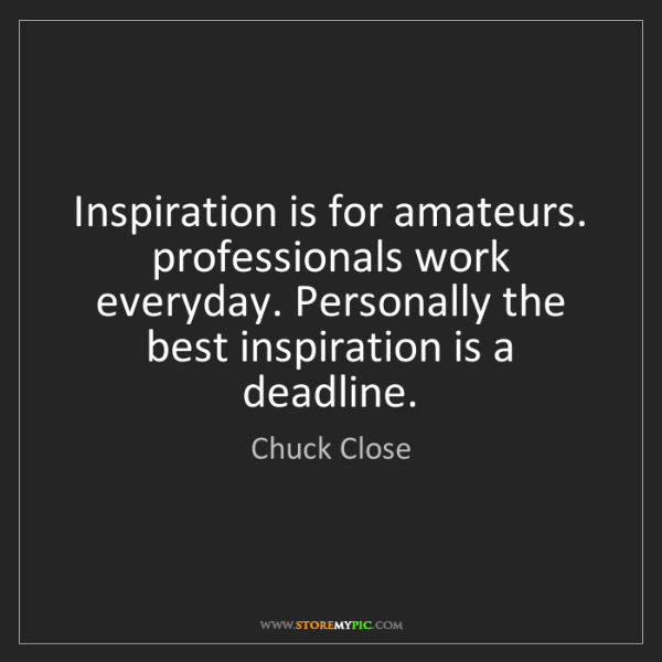 Chuck Close: Inspiration is for amateurs. professionals work everyday....