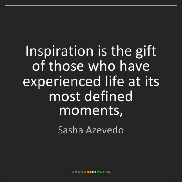 Sasha Azevedo: Inspiration is the gift of those who have experienced...