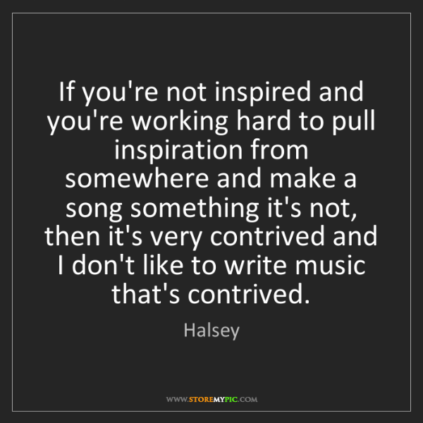 Halsey: If you're not inspired and you're working hard to pull...