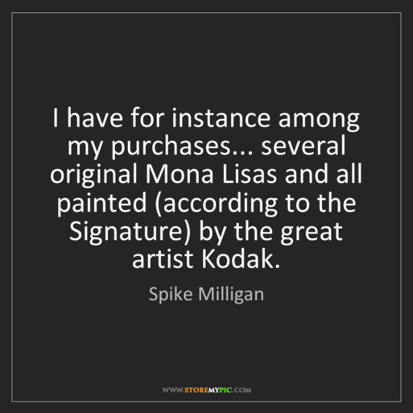 Spike Milligan: I have for instance among my purchases... several original...