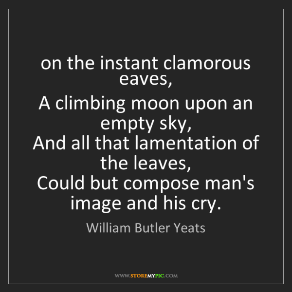 William Butler Yeats: on the instant clamorous eaves,  A climbing moon upon...
