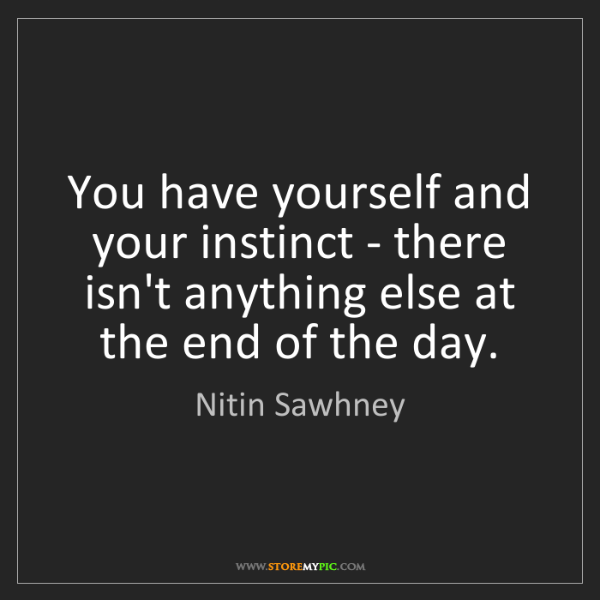 Nitin Sawhney: You have yourself and your instinct - there isn't anything...