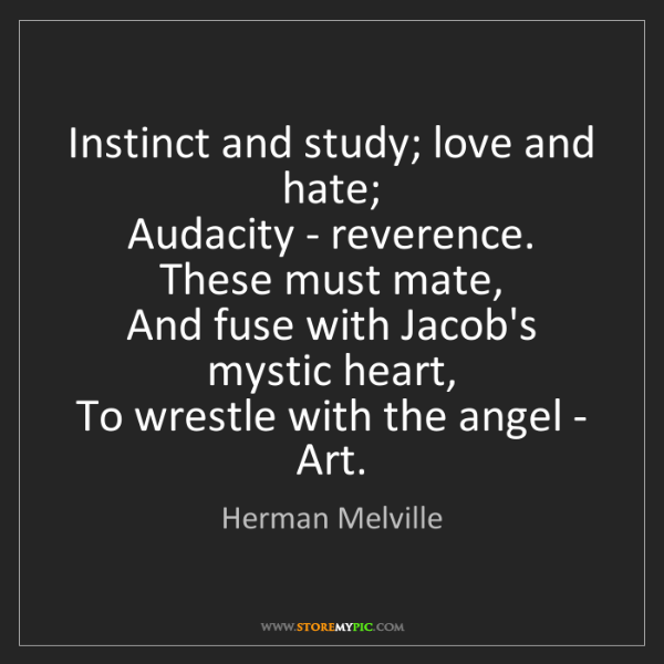 Herman Melville: Instinct and study; love and hate;   Audacity - reverence....