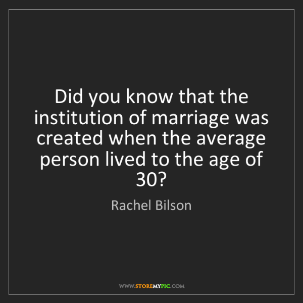 Rachel Bilson: Did you know that the institution of marriage was created...