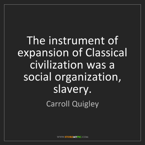 Carroll Quigley: The instrument of expansion of Classical civilization...