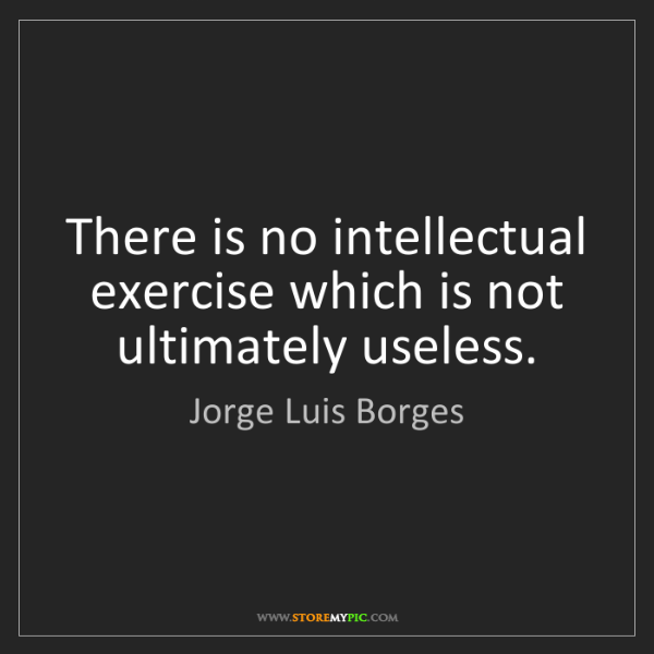 Jorge Luis Borges: There is no intellectual exercise which is not ultimately...