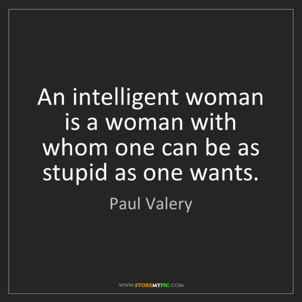 Paul Valery: An intelligent woman is a woman with whom one can be...