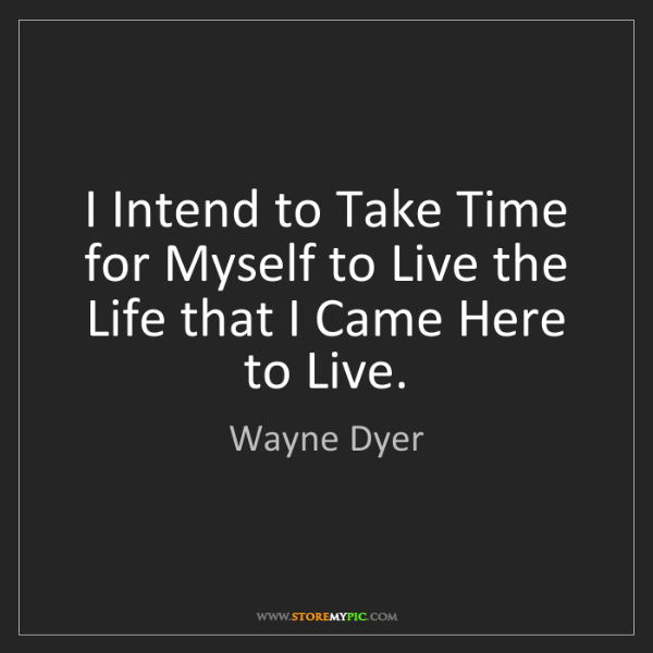Wayne Dyer: I Intend to Take Time for Myself to Live the Life that...