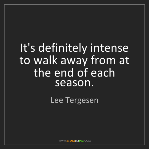 Lee Tergesen: It's definitely intense to walk away from at the end...