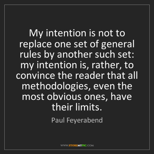 Paul Feyerabend: My intention is not to replace one set of general rules...