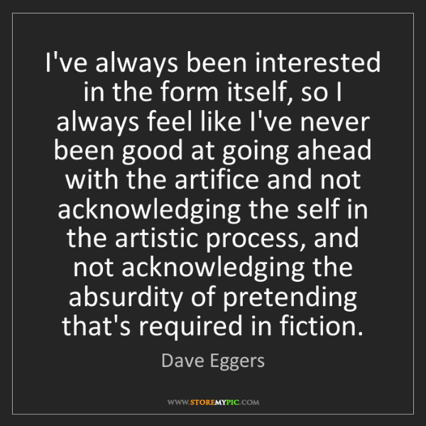Dave Eggers: I've always been interested in the form itself, so I...