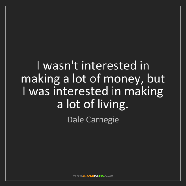 Dale Carnegie: I wasn't interested in making a lot of money, but I was...