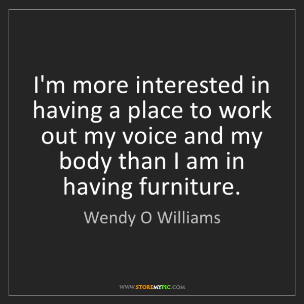 Wendy O Williams: I'm more interested in having a place to work out my...
