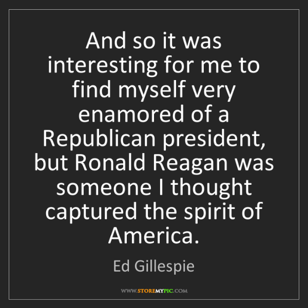 Ed Gillespie: And so it was interesting for me to find myself very...